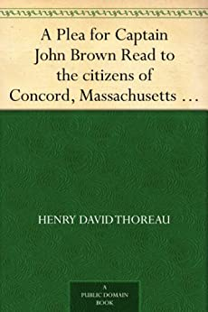 A Plea for Captain John Brown Read to the citizens of Concord, Massachusetts on Sunday evening, October thirtieth, eighteen fifty-nine by [Thoreau, Henry David]