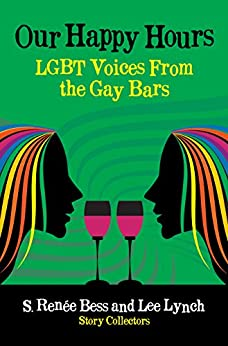 Our Happy Hours, LGBT Voices From the Gay Bars by [Bess, S. Renee, Lynch, Lee]