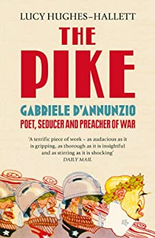 The Pike: Gabriele d'Annunzio, Poet, Seducer and Preacher of War by [Hughes-Hallett, Lucy]