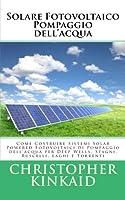 Solare Fotovoltaico Pompaggio Dell'acqua: Come Costruire Sistemi Solar Powered Fotovoltaici Di Pompaggio Dell'acqua Per Deep Wells, Stagni, Ruscelli, Laghi E Torrenti
