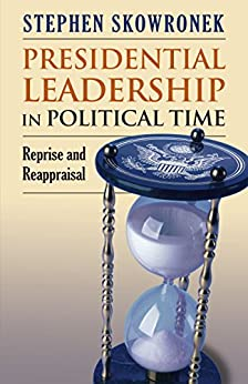 Presidential Leadership in Political Time: Reprise and Reappraisal?Second Edition, Revised and Expanded by [Skowronek, Stephen]