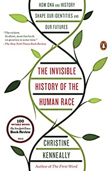 The Invisible History of the Human Race: How DNA and History Shape Our Identities and Our Futures by [Kenneally, Christine]