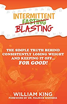 Intermittent Blasting: The Simple Truth Behind Consistently Losing Weight and Keeping It Off...For Good! (Intermittent Fasting Book 1) by [King, William]