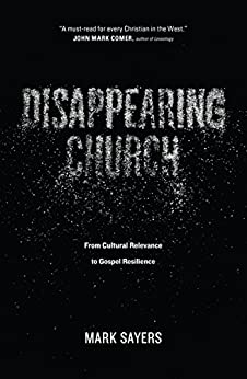 Disappearing Church: From Cultural Relevance to Gospel Resilience by [Sayers, Mark]