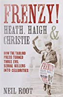 Frenzy! Heath, Haigh & Christie: How the Tabloid Press Turned Three Evil Serial Killers into Celebrities