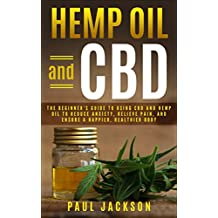 Hemp Oil and CBD: The Beginner's Guide to Using CBD and Hemp Oil to Reduce Anxiety, Relieve Pain, and Ensure a Happier, Healthier Body