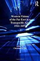 Western Visions of the Far East in a Transpacific Age, 1522–1657 (Transculturalisms, 1400-1700)