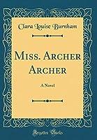 Miss. Archer Archer: A Novel (Classic Reprint)