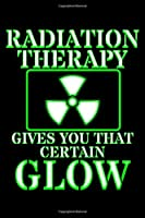 Radiation Therapy Gives You That Certain Glow: Chemotherapy Notebook to Write in, 6x9, Lined, 120 Pages Journal