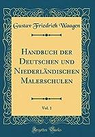 Handbuch Der Deutschen Und Niederlaendischen Malerschulen, Vol. 1 (Classic Reprint)