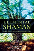 Elemental Shaman: One Man's Journey into the Heart of Humanity, Spirituality, & Ecology