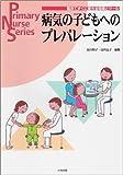 病気の子どもへのプレパレーション—臨床ですぐに使える知識とツール (Primary Nurse Series)  及川 郁子, 田代 弘子 (中央法規出版)