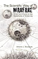 The Scientific Way of Warfare,: Order and Chaos on the Battlefields of Modernity (Critical War Studies)