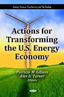 Actions for Transforming the U.S. Energy Economy (Energy Science, Engineering and Technology)