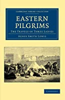 Eastern Pilgrims: The Travels of Three Ladies (Cambridge Library Collection - Travel, Middle East and Asia Minor)