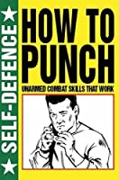How to Punch: Self Defence: Fist Fighting Skills That Work by Unknown(2015-10)
