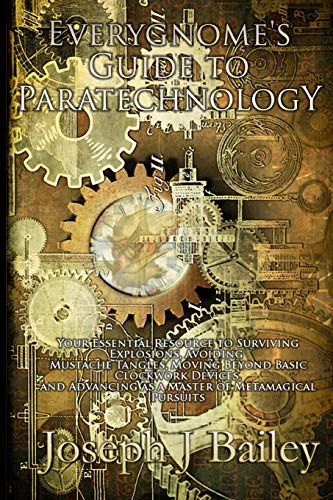 Download Everygnome's Guide to Paratechnology: Your Essential Resource to Surviving Explosions, Avoiding Mustache Tangles, Moving Beyond Basic Clockwork Devices, & Advancing As a Master of Metamagical Pursuits (Exceptional Advice for Adventurers Everywhere (EA'AE)) 0989458210