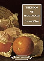 The Book of Marmalade: ITS ANTECEDENTS, ITS HISTORY AND ITS ROLE IN THE WORLD TODAY, TOGETHER WITH AIts Antecedents, Its History and its Role in the Wrold Today, Together with A Collection of Recipes for Marmalades and Marmalade Cookery (The English Kitchen)