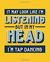 It May Look Like I'm Listening, but in My Head I'm Tap Dancing: Tap Dancing Gift for Tap Dancers - Funny Bright Dance Themed Blank Lined Journal or Notebook