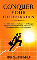 Conquer your Concentration: The Ultimate Guide to Focus your Thoughts and Build the Self Discipline Needed to Get Organised and Increase Productivity! (Personal Progression Series)