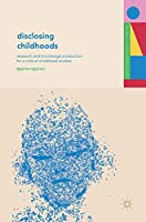 Disclosing Childhoods: Research and Knowledge Production for a Critical Childhood Studies (Studies in Childhood and Youth)