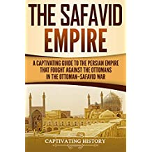 The Safavid Empire: A Captivating Guide to the Persian Empire That Fought Against the Ottomans in the Ottoman–Safavid War