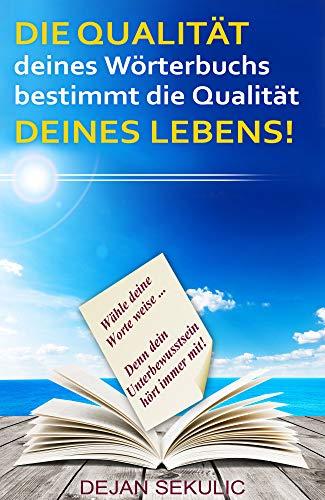 DIE QUALITÄT deines Wörterbuchs bestimmt die Qualität DEINES LEBENS!: Wähle deine Worte weise... Denn dein Unterbewusstsein hört immer mit! (German Edition)