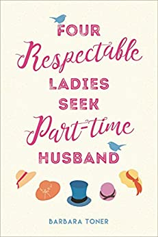 Four Respectable Ladies Seek Part-time Husband by [Toner, Barbara]