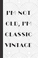 I'm Not Old I'm Classic Vintage: Notebook / Journal, Unique Great Gift Ideas for Him Her, 100 page Organiser, Birthday