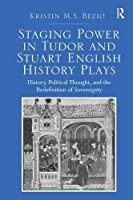 Staging Power in Tudor and Stuart English History Plays: History, Political Thought, and the Redefinition of Sovereignty