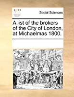 A List of the Brokers of the City of London, at Michaelmas 1800.