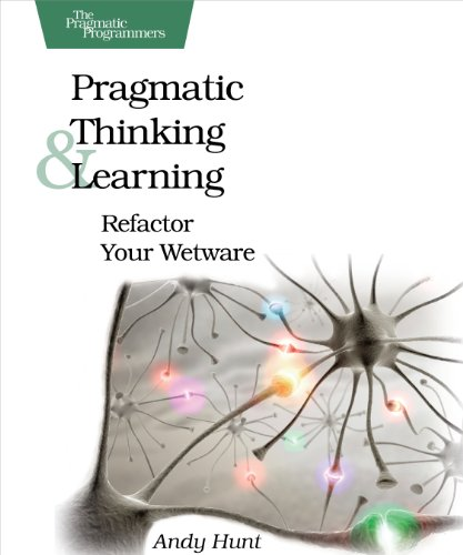 Download Pragmatic Thinking and Learning: Refactor Your Wetware (Pragmatic Programmers) 1934356050