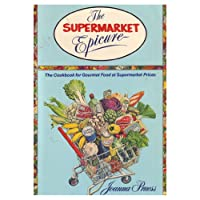 The Supermarket Epicure: The Cookbook For Gourmet Food At Supermarket Prices