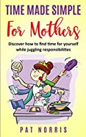 Time Made Simple For Mothers: Discover How To Find Time For Yourself While Juggling Responsibilities