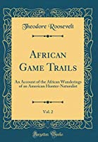 African Game Trails, Vol. 2: An Account of the African Wanderings of an American Hunter-Naturalist (Classic Reprint)