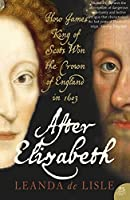 After Elizabeth: The Death of Elizabeth and the Coming of King James