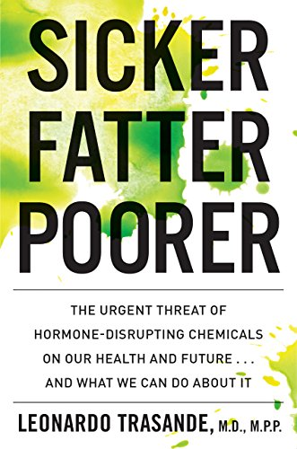 Sicker, Fatter, Poorer: The Urgent Threat of Hormone-Disrupting Chemicals on Our Health and Future . . . and What We Can Do About It (English Edition)