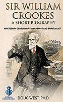 Sir William Crookes: A Short Biography: Nineteenth-Century British Chemist and Spiritualist (30 Minute Book Series)