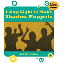 Using Light to Make Shadow Puppets (21st Century Skills Innovation Library: Makers as Innovators Junior)