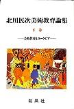 北川民次美術教育論集〈下巻〉美術教育とユートピア