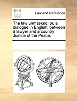 The Law Unmasked: Or, a Dialogue in English, Between a Lawyer and a Country Justice of the Peace.