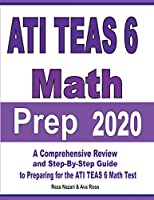 ATI TEAS 6 Math Prep 2020: A Comprehensive Review and Step-By-Step Guide to Preparing for the ATI TEAS 6 Math Test