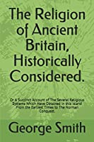 The Religion of Ancient Britain, Historically Considered.: Or A Succinct Account of The Several Religious Systems Which Have Obtained in this Island From the Earliest Times to The Norman Conquest.