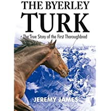 Byerley Turk: The True Story of the First Thoroughbred