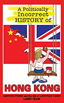 A Politically Incorrect History of Hong Kong: Cartoon Stories and the Tale of a Bootleg T-shirt (cartoon history) by [Feign, Larry]