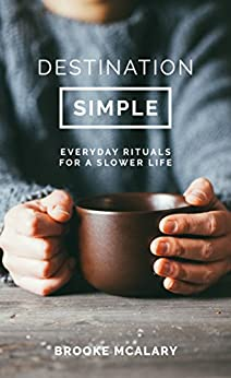 Destination Simple: Everyday Rituals for a Slower Life by [McAlary, Brooke]