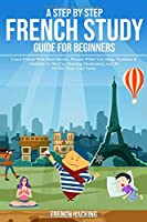 A Step By Step French Study Guide For Beginners: Learn French With Short Stories, Phrases While You Sleep, Numbers & Alphabet In The Car, Morning Meditations And 50 Of The Most Used Verbs