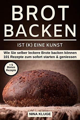 Brot backen: Brot backen ist (k) eine Kunst. Wie Sie selber leckere Brote backen können. 101 Rezepte zum sofort starten und geniessen. Sehr gut geeignet ... Mit 5 Bonus Rezepten. (German Edition)