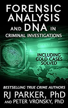 Forensic Analysis and DNA in Criminal Investigations and Cold Cases Solved: (True Crime Murder & Mayhem) by [Parker Ph.D., RJ, Vronsky Ph.D., Peter]