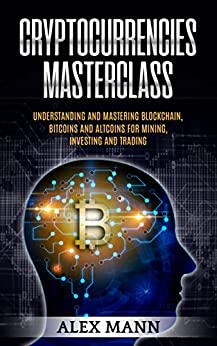 Cryptocurrencies Masterclass: Understanding and Mastering Blockchain, Bitcoins and Altcoins for Mining, Investing and Trading by [Mann, Alex]